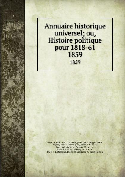 Charles Louis Lesur Annuaire historique universel; ou, Histoire politique pour 1818-61. 1859 charles louis lesur annuaire historique universelle pour 1818