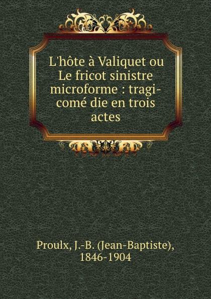 Jean-Baptiste Proulx L.hote a Valiquet ou Le fricot sinistre microforme : tragi-come die en trois actes