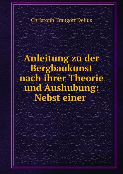 Christoph Traugott Delius Anleitung zu der Bergbaukunst nach ihrer Theorie und Aushubung: Nebst einer .
