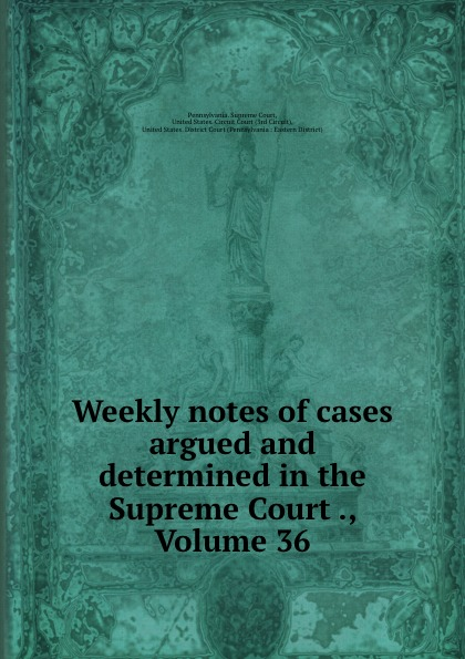 Pennsylvania. Supreme Court Weekly notes of cases argued and determined in the Supreme Court ., Volume 36