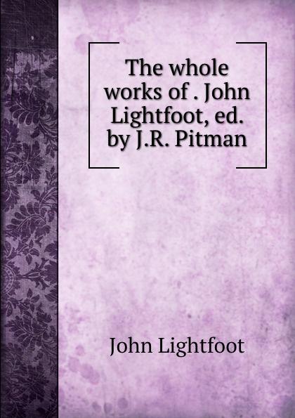 цена John Lightfoot The whole works of . John Lightfoot, ed. by J.R. Pitman в интернет-магазинах