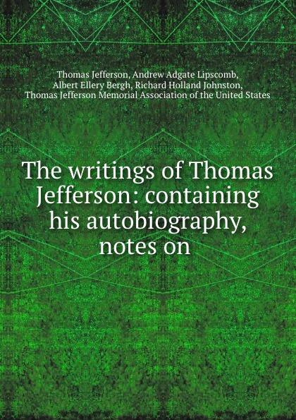Thomas Jefferson The writings of Thomas Jefferson: containing his autobiography, notes on . thomas jefferson autobiography of thomas jefferson