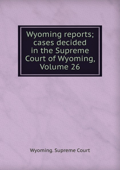 Wyoming reports; cases decided in the Supreme Court of Wyoming, Volume 26