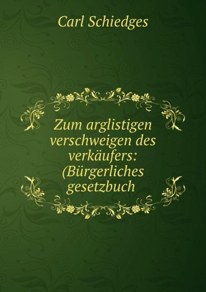 Carl Schiedges Zum arglistigen verschweigen des verkaufers: (Burgerliches gesetzbuch . österreich allgemeines burgerliches gesetzbuch abgb