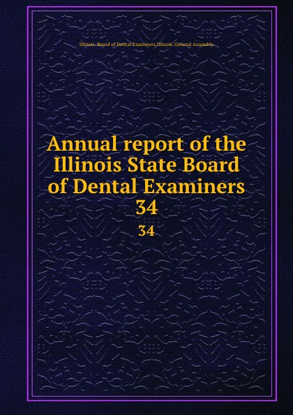 Illinois. Board of Dental Examiners Annual report of the Illinois State Board of Dental Examiners. 34