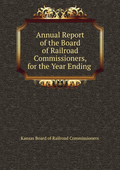 Kansas Board of Railroad Commissioners Annual Report of the Board of Railroad Commissioners, for the Year Ending .