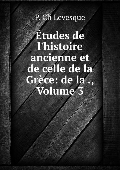 P. Ch. Levesque Etudes de l.histoire ancienne et de celle de la Grece: de la ., Volume 3
