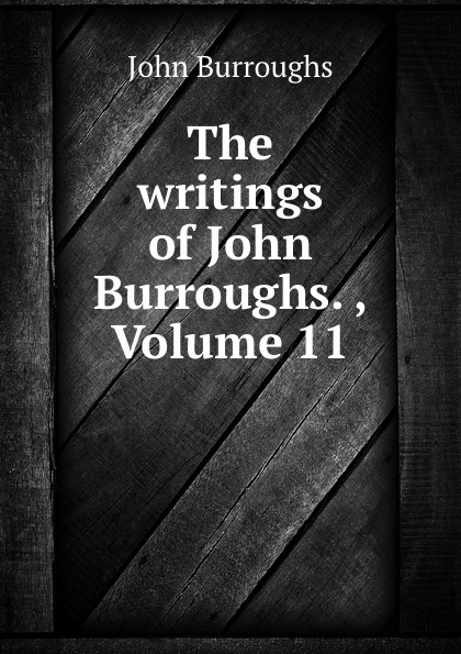 лучшая цена John Burroughs The writings of John Burroughs. , Volume 11