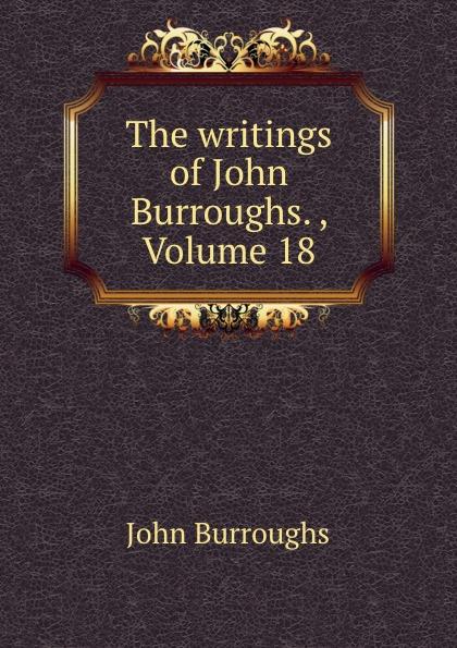 где купить John Burroughs The writings of John Burroughs. , Volume 18 по лучшей цене