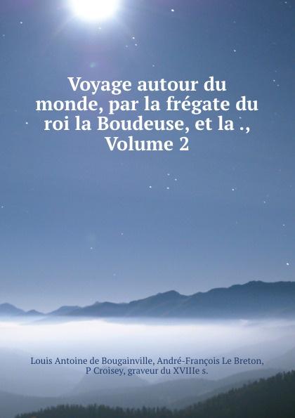 Louis Antoine de Bougainville Voyage autour du monde, par la fregate du roi la Boudeuse, et la ., Volume 2