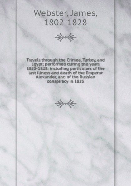 James Webster Travels through the Crimea, Turkey, and Egypt; performed during the years 1825-1828: including particulars of the last illness and death of the Emperor Alexander, and of the Russian conspiracy in 1825 webster james travels through the crimea turkey and egypt vol 2