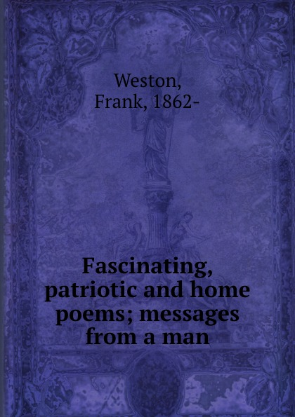 Frank Weston Fascinating, patriotic and home poems; messages from a man