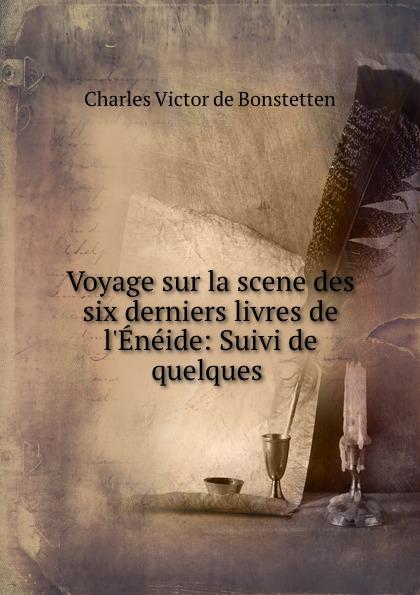 Charles Victor de Bonstetten Voyage sur la scene des six derniers livres de l.Eneide: Suivi de quelques . charles de bonstetten voyage sur la scene des six derniers livres de l eneide