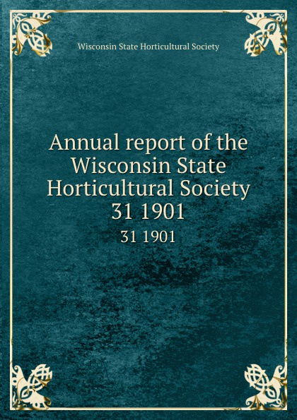 Annual report of the Wisconsin State Horticultural Society. 31 1901
