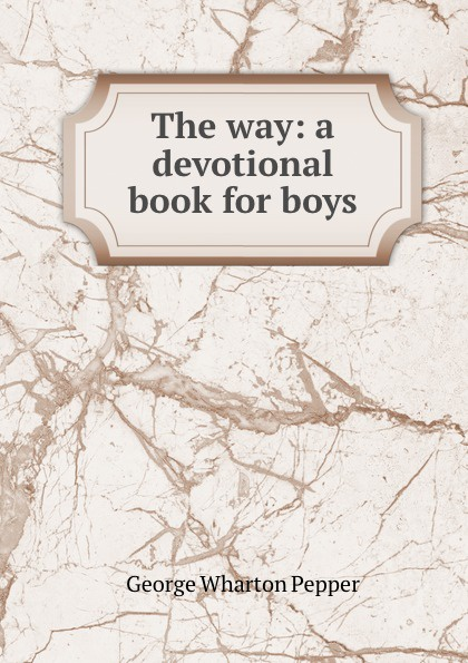 George Wharton Pepper The way: a devotional book for boys