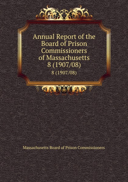 Massachusetts Board of Prison Commissioners Annual Report of the Board of Prison Commissioners of Massachusetts. 8 (1907/08)