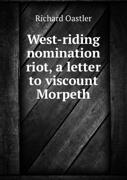Richard Oastler West-riding nomination riot, a letter to viscount Morpeth