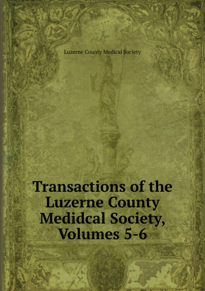 Transactions of the Luzerne County Medidcal Society, Volumes 5-6
