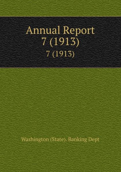 Washington State Banking Dept Annual Report. 7 (1913)