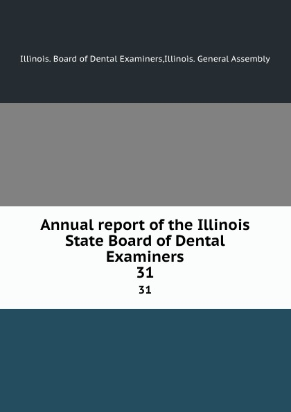 Illinois. Board of Dental Examiners Annual report of the Illinois State Board of Dental Examiners. 31