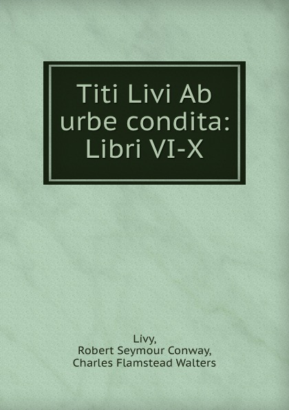 Robert Seymour Conway Livy Titi Livi Ab urbe condita: Libri VI-X livy livy titi livii ab urbe condita liber xxi fur den schulgebrauch classic reprint