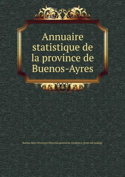 цена Buenos Aires Province Dirección general de estadistica Annuaire statistique de la province de Buenos-Ayres онлайн в 2017 году