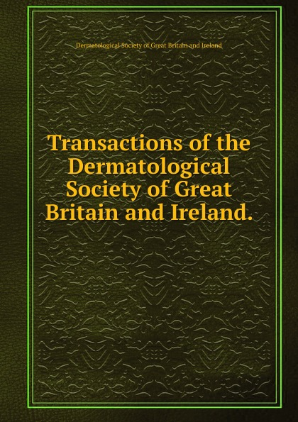 Transactions of the Dermatological Society of Great Britain and Ireland. .