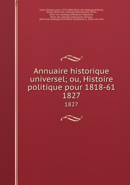 Charles Louis Lesur Annuaire historique universel; ou, Histoire politique pour 1818-61. 1827 charles louis lesur annuaire historique universelle pour 1818