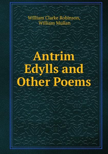 William Clarke Robinson Antrim Edylls and Other Poems