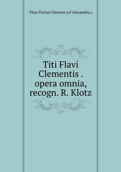 Titus Flavius Clemens Titi Flavi Clementis . opera omnia, recogn. R. Klotz klotz sc1pp02sw
