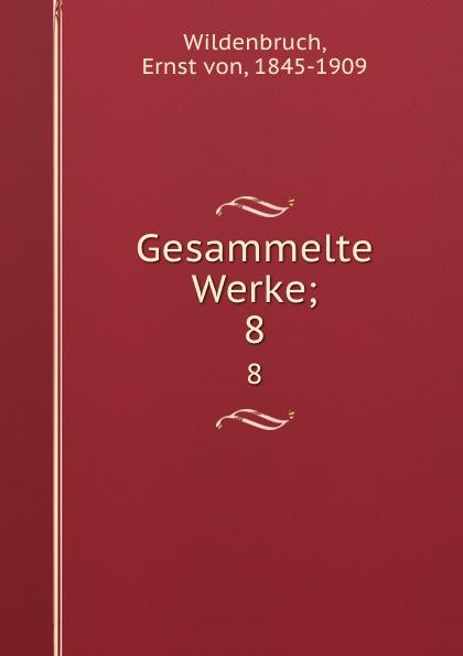 Ernst von Wildenbruch Gesammelte Werke;. 8