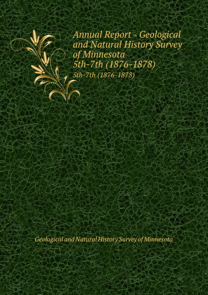 Geological and Natural History Survey of Minnesota Annual Report - Geological and Natural History Survey of Minnesota. 5th-7th (1876-1878) geological and natural history survey of minnesota reports of the survey botanical series 1