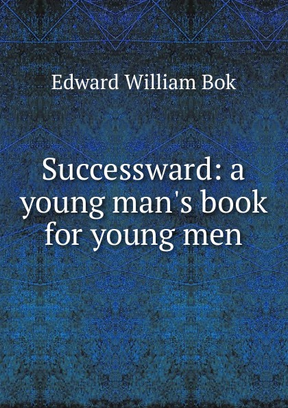 Edward William Bok Successward: a young man.s book for young men bok edward william the young man in business