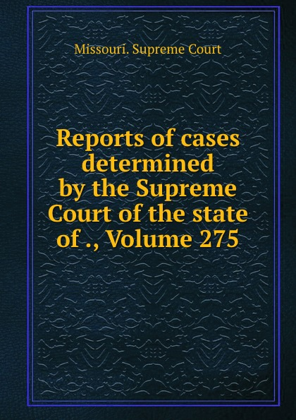 Missouri. Supreme Court Reports of cases determined by the Supreme Court of the state of ., Volume 275