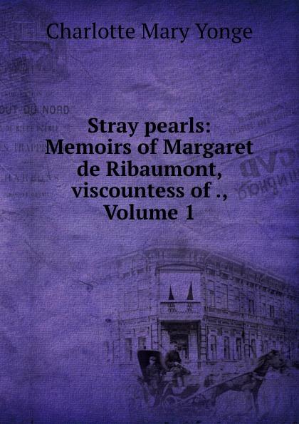 Charlotte Mary Yonge Stray pearls: Memoirs of Margaret de Ribaumont, viscountess of ., Volume 1