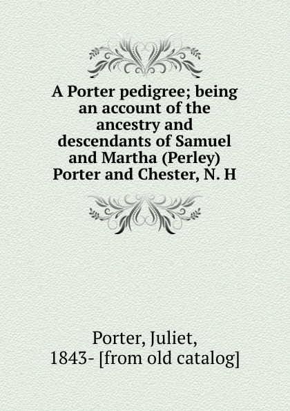 Juliet Porter A Porter pedigree; being an account of the ancestry and descendants of Samuel and Martha (Perley) Porter and Chester, N. H. samuel porter david elliott discourses and dialogues of the late rev samuel porter