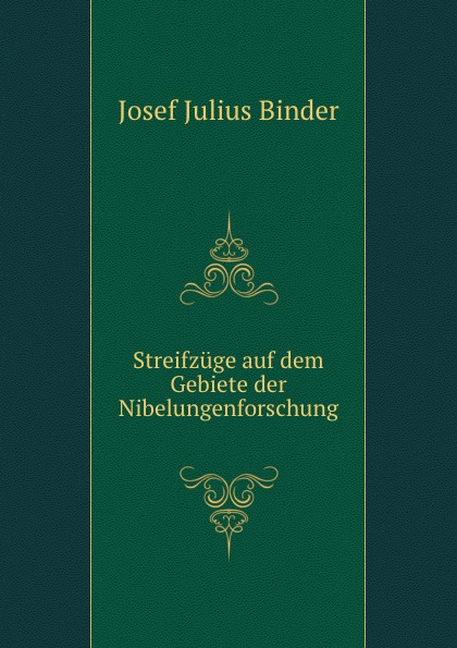 Josef Julius Binder Streifzuge auf dem Gebiete der Nibelungenforschung jes jul binder streifzuge auf dem gebiete der nibelungenforschung