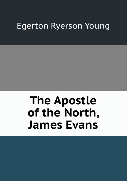Egerton Ryerson Young The Apostle of the North, James Evans