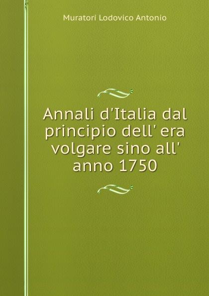 Muratori Lodovico Antonio Annali d.Italia dal principio dell. era volgare sino all. anno 1750. annibale omodei annali universali di medicina vol 112 anno 1844 classic reprint