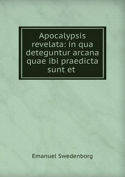 Emanuel Swedenborg Apocalypsis revelata: in qua deteguntur arcana quae ibi praedicta sunt et . emanuel swedenborg arcana cœlestia vol 10