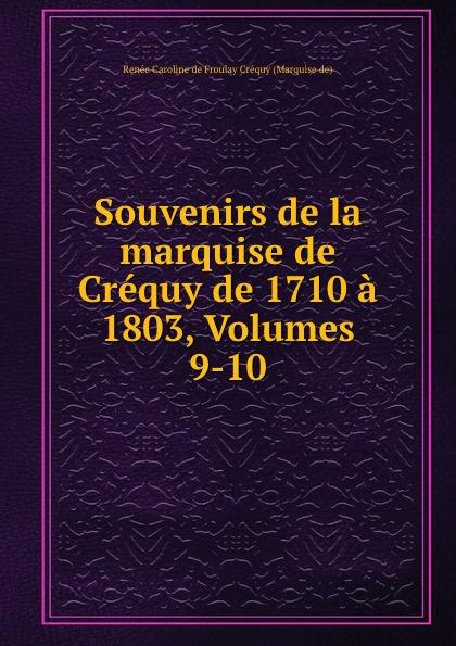 Renée Caroline de Froulay Créquy Souvenirs de la marquise de Crequy de 1710 a 1803, Volumes 9-10 renée caroline de froulay créquy lettres inedites de la marquise de crequi a senac de meilhan 1782 1789