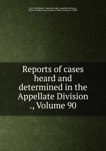 State. Supreme Court. Appellate Division Reports of cases heard and determined in the Appellate Division ., Volume 90