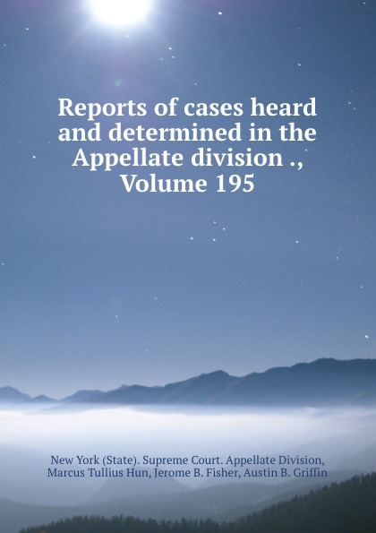 State. Supreme Court. Appellate Division Reports of cases heard and determined in the Appellate division ., Volume 195