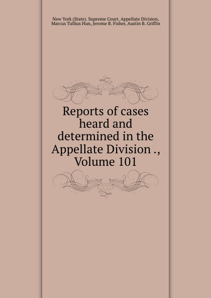 State. Supreme Court. Appellate Division Reports of cases heard and determined in the Appellate Division ., Volume 101