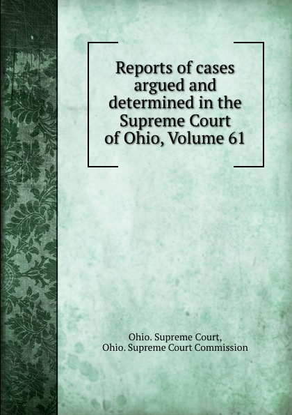 Ohio. Supreme Court Reports of cases argued and determined in the Supreme Court of Ohio, Volume 61