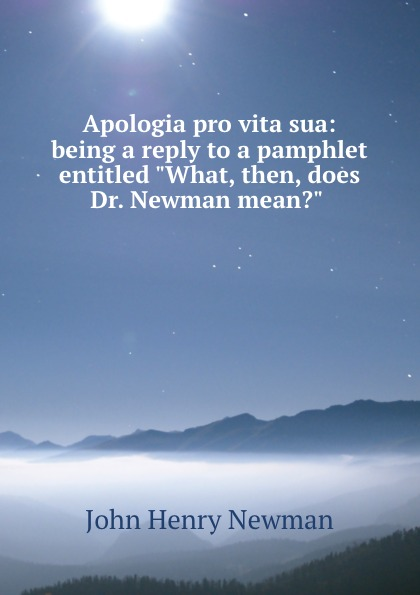 Newman John Henry Apologia pro vita sua: being a reply to a pamphlet entitled What, then, does Dr. Newman mean. apologia pro vita sua