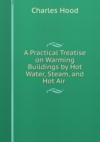 Charles Hood A Practical Treatise on Warming Buildings by Hot Water, Steam, and Hot Air . hot water