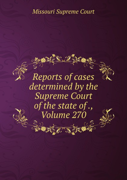 Missouri Supreme Court Reports of cases determined by the Supreme Court of the state of ., Volume 270