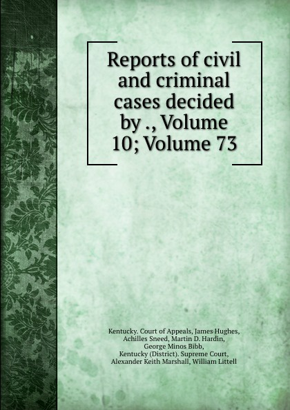 Kentucky. Court of Appeals Reports of civil and criminal cases decided by ., Volume 10;.Volume 73