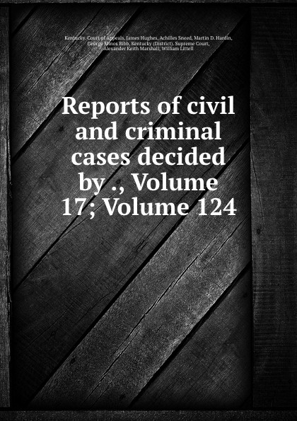 Kentucky. Court of Appeals Reports of civil and criminal cases decided by ., Volume 17;.Volume 124